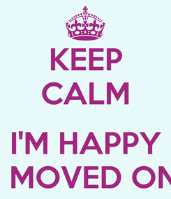 Poster: KEEP CALM  I'M HAPPY I MOVED ON