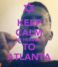 Poster: KEEP CALM IM HEADED  TO ATLANTA