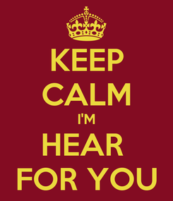 Poster: KEEP CALM I'M HEAR  FOR YOU