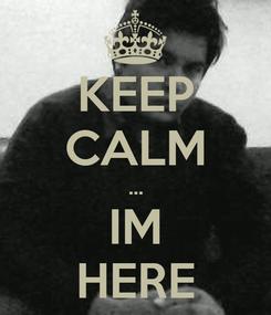 Poster: KEEP CALM ... IM HERE