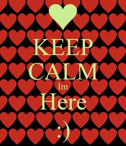 Poster: KEEP CALM Im Here :)