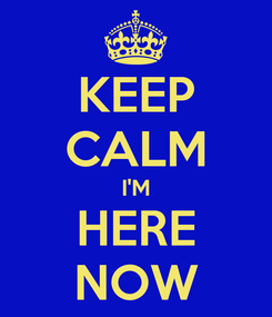 Poster: KEEP CALM I'M HERE NOW