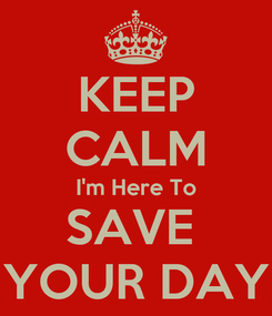 Poster: KEEP CALM I'm Here To SAVE  YOUR DAY