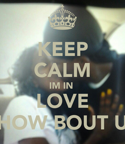 Poster: KEEP CALM IM IN  LOVE HOW BOUT U