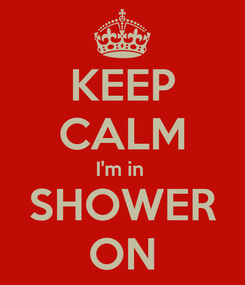 Poster: KEEP CALM I'm in  SHOWER ON