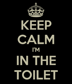 Poster: KEEP CALM I'M IN THE TOILET