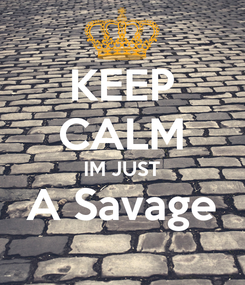 Poster: KEEP CALM IM JUST A Savage