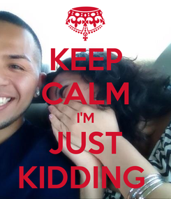 Poster: KEEP CALM I'M JUST KIDDING