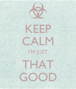 Poster: KEEP CALM I'M JUST THAT GOOD