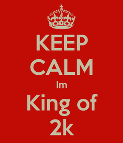 Poster: KEEP CALM Im King of 2k
