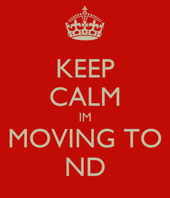 Poster: KEEP CALM IM MOVING TO ND