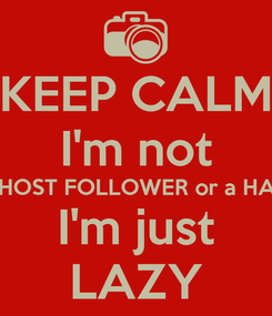 Poster: KEEP CALM I'm not A GHOST FOLLOWER or a HATER I'm just LAZY