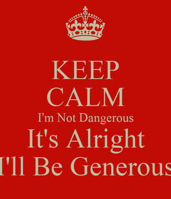 Poster: KEEP CALM I'm Not Dangerous It's Alright I'll Be Generous