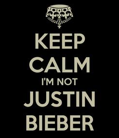 Poster: KEEP CALM I'M NOT JUSTIN BIEBER
