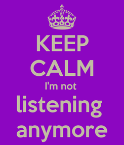 Poster: KEEP CALM I'm not  listening  anymore