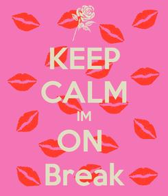 Poster: KEEP CALM IM ON  Break