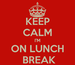 Poster: KEEP CALM I'M ON LUNCH  BREAK