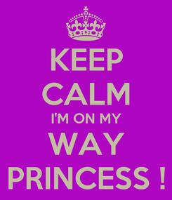 Poster: KEEP CALM I'M ON MY WAY PRINCESS !