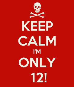 Poster: KEEP CALM I'M ONLY  12!