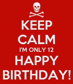 Poster: KEEP CALM I'M ONLY 12 HAPPY BIRTHDAY!