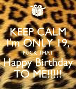 Poster: KEEP CALM I'm ONLY 19, FUCK THAT Happy Birthday TO ME!!!!!