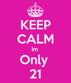 Poster: KEEP CALM Im  Only  21