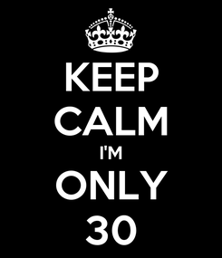 Poster: KEEP CALM I'M ONLY 30