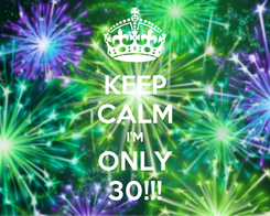 Poster: KEEP CALM I'M ONLY 30!!!