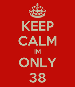 Poster: KEEP CALM IM ONLY 38