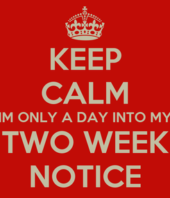 Poster: KEEP CALM IM ONLY A DAY INTO MY TWO WEEK NOTICE