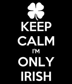 Poster: KEEP CALM I'M ONLY IRISH