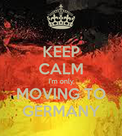 Poster: KEEP CALM I'm only MOVING TO GERMANY
