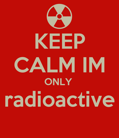 Poster: KEEP CALM IM ONLY  radioactive