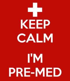Poster: KEEP CALM  I'M PRE-MED