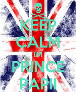 Poster: KEEP CALM I'M PRINCE PAPII