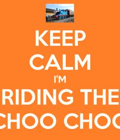 Poster: KEEP CALM I'M RIDING THE CHOO CHOO