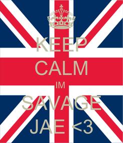 Poster: KEEP CALM IM   SAVAGE  JAE <3