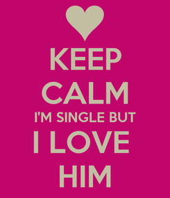 Poster: KEEP CALM I'M SINGLE BUT I LOVE  HIM