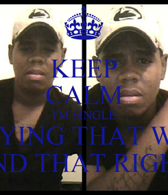 Poster: KEEP CALM I'M SINGLE STAYING THAT WAY  UNTIL i FIND THAT RIGHT PERSON