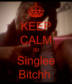 Poster: KEEP CALM IM Singlee Bitchh
