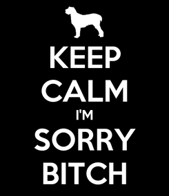Poster: KEEP CALM I'M SORRY BITCH