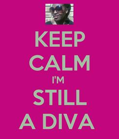 Poster: KEEP CALM I'M  STILL A DIVA