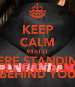 Poster: KEEP CALM IM STILL HERE STANDING BEHIND YOU