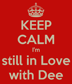 Poster: KEEP CALM I'm still in Love with Dee