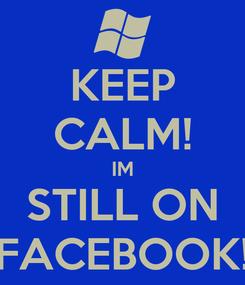 Poster: KEEP CALM! IM STILL ON FACEBOOK!