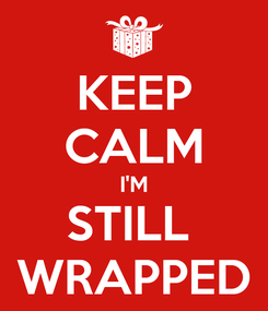 Poster: KEEP CALM I'M STILL  WRAPPED