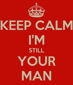 Poster: KEEP CALM I'M STILL YOUR MAN