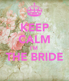 Poster: KEEP CALM I'M  THE BRIDE
