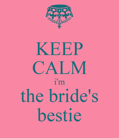 Poster: KEEP CALM i'm the bride's bestie