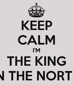 Poster: KEEP CALM I'M THE KING IN THE NORTH